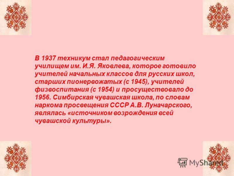 В 1937 техникум стал педагогическим училищем им. И.Я. Яковлева, которое готовило учителей начальных классов для русских школ, старших пионервожатых (с 1945), учителей физвоспитания (с 1954) и просуществовало до 1956. Симбирская чувашская школа, по сл
