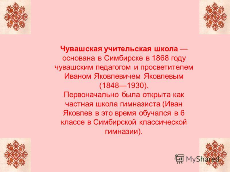 Чувашская учительская школа основана в Симбирске в 1868 году чувашским педагогом и просветителем Иваном Яковлевичем Яковлевым (18481930). Первоначально была открыта как частная школа гимназиста (Иван Яковлев в это время обучался в 6 классе в Симбирск