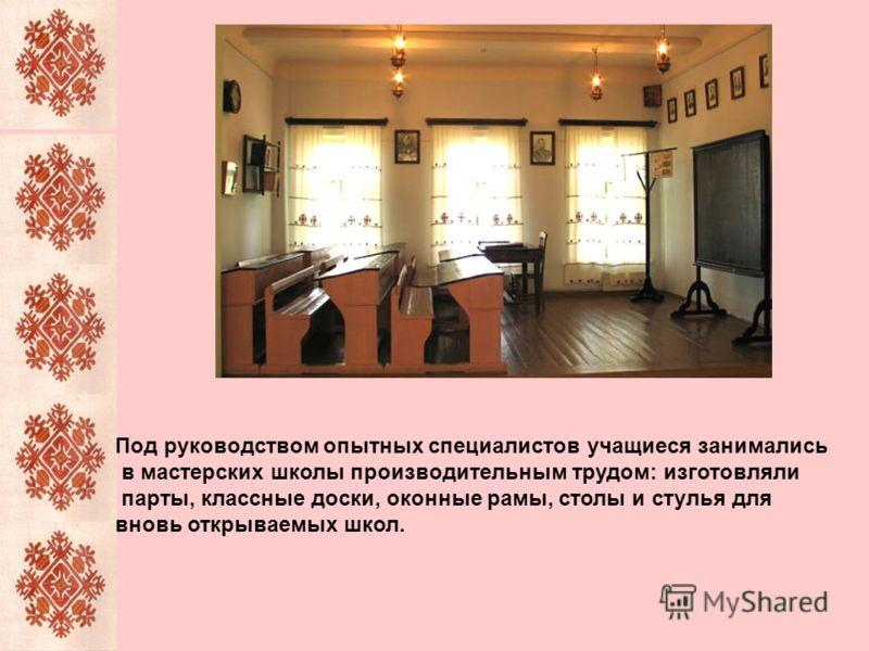 Под руководством опытных специалистов учащиеся занимались в мастерских школы производительным трудом: изготовляли парты, классные доски, оконные рамы, столы и стулья для вновь открываемых школ.