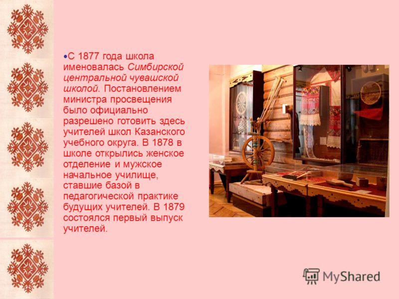 С 1877 года школа именовалась Симбирской центральной чувашской школой. Постановлением министра просвещения было официально разрешено готовить здесь учителей школ Казанского учебного округа. В 1878 в школе открылись женское отделение и мужское начальн