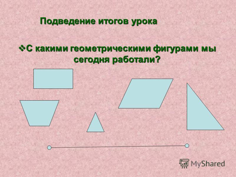Подведение итогов урока С какими геометрическими фигурами мы сегодня работали? С какими геометрическими фигурами мы сегодня работали?
