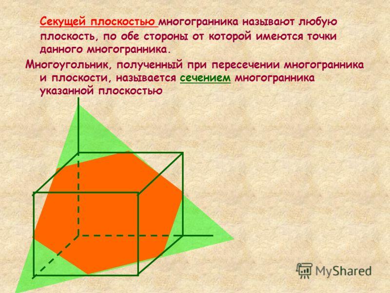 Секущей плоскостью многогранника называют любую плоскость, по обе стороны от которой имеются точки данного многогранника. Многоугольник, полученный при пересечении многогранника и плоскости, называется сечением многогранника указанной плоскостью