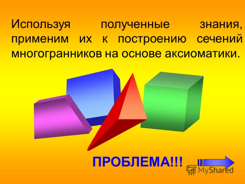 Используя полученные знания, применим их к построению сечений многогранников на основе аксиоматики. ПРОБЛЕМА!!!