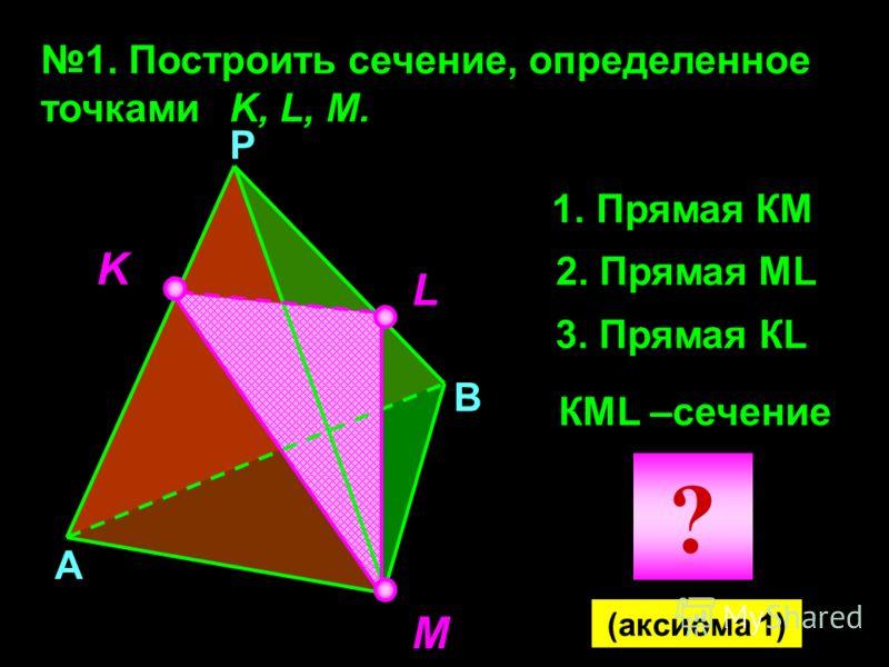 1. Построить сечение, определенное точками K, L, M. K M L 1. Прямая КМ 2. Прямая МL 3. Прямая КL КМL –сечение А В Р (аксиома 1) ?