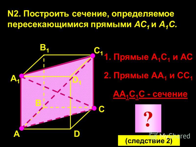 N2. Построить сечение, определяемое пересекающимися прямыми АС 1 и А 1 С. А А1А1 В1В1 С1С1 D1D1 D В С 1. Прямые А 1 С 1 и АС 2. Прямые АА 1 и СС 1 АА 1 С 1 С - сечение ? (следствие 2)
