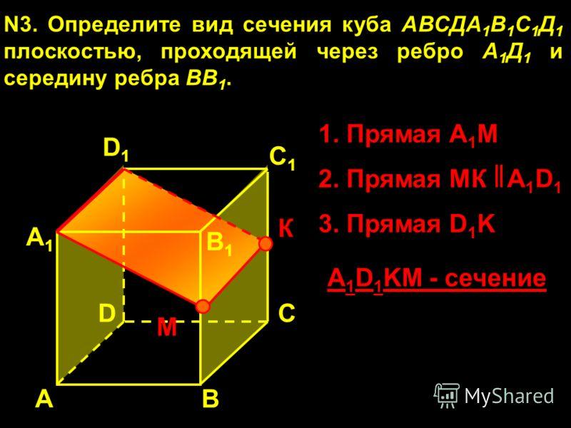 А А1А1 В1В1 С1С1 D1D1 DС N3. Определите вид сечения куба АВСДА 1 В 1 С 1 Д 1 плоскостью, проходящей через ребро А 1 Д 1 и середину ребра ВВ 1. В М К 1. Прямая А 1 М 3. Прямая D 1 K 2. Прямая МК A1D1A1D1 A 1 D 1 KM - сечение
