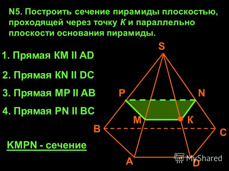 N5. Построить сечение пирамиды плоскостью, проходящей через точку К и параллельно плоскости основания пирамиды. А В С D К S 1. Прямая КМ II AD 2. Прямая КN II DC N M 3. Прямая МP II AB P 4. Прямая PN II BC KMPN - сечение