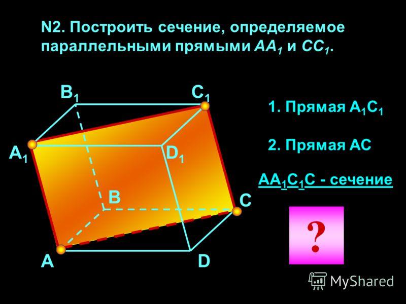 N2. Построить сечение, определяемое параллельными прямыми АА 1 и CC 1. А А1А1 В1В1 С1С1 D1D1 С В D 1. Прямая А 1 С 1 2. Прямая АС АА 1 С 1 С - сечение ?