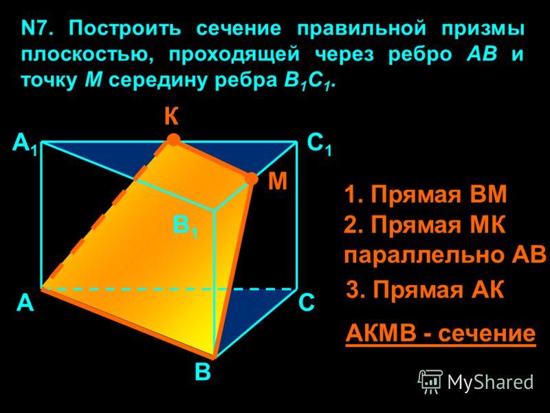 N7. Построить сечение правильной призмы плоскостью, проходящей через ребро АВ и точку М середину ребра В 1 С 1. А В С А1А1 В1В1 С1С1 М К 1. Прямая ВМ 2. Прямая МК параллельно АВ 3. Прямая АК АКМВ - сечение