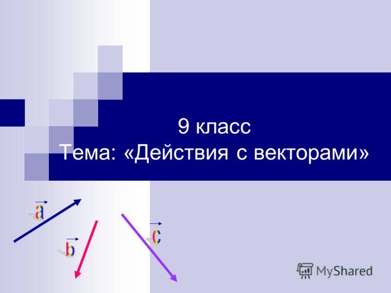 9 класс Тема: «Действия с векторами»