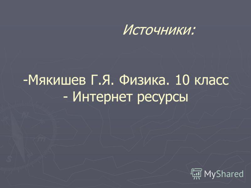 Источники: -Мякишев Г.Я. Физика. 10 класс - Интернет ресурсы