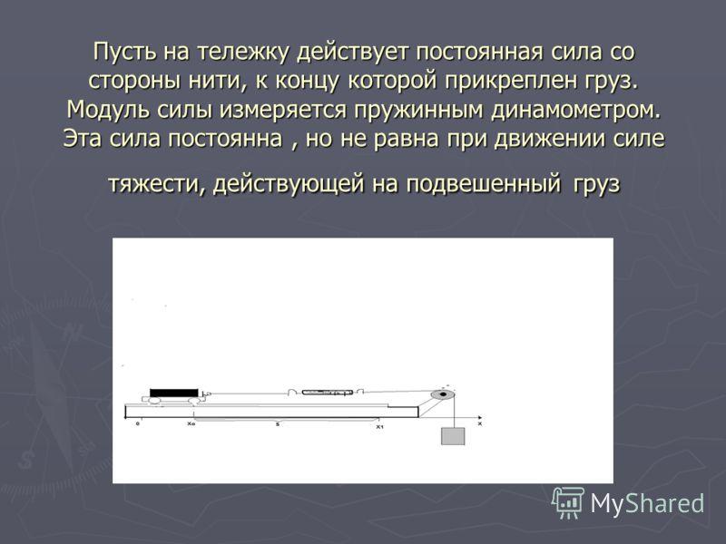 Пусть на тележку действует постоянная сила со стороны нити, к концу которой прикреплен груз. Модуль силы измеряется пружинным динамометром. Эта сила постоянна, но не равна при движении силе тяжести, действующей на подвешенный груз