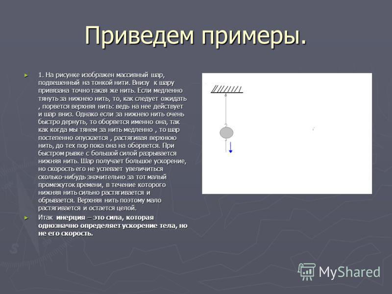 Приведем примеры. 1. На рисунке изображен массивный шар, подвешенный на тонкой нити. Внизу к шару привязана точно такая же нить. Если медленно тянуть за нижнею нить, то, как следует ожидать, порвется верхняя нить: ведь на нее действует и шар вниз. Од