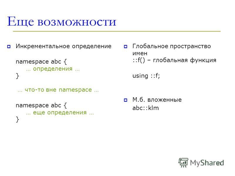 Еще возможности Инкрементальное определение namespace abc { … определения … } … что-то вне namespace … namespace abc { … еще определения … } Глобальное пространство имен ::f() – глобальная функция using ::f; M.б. вложенные abc::klm 11