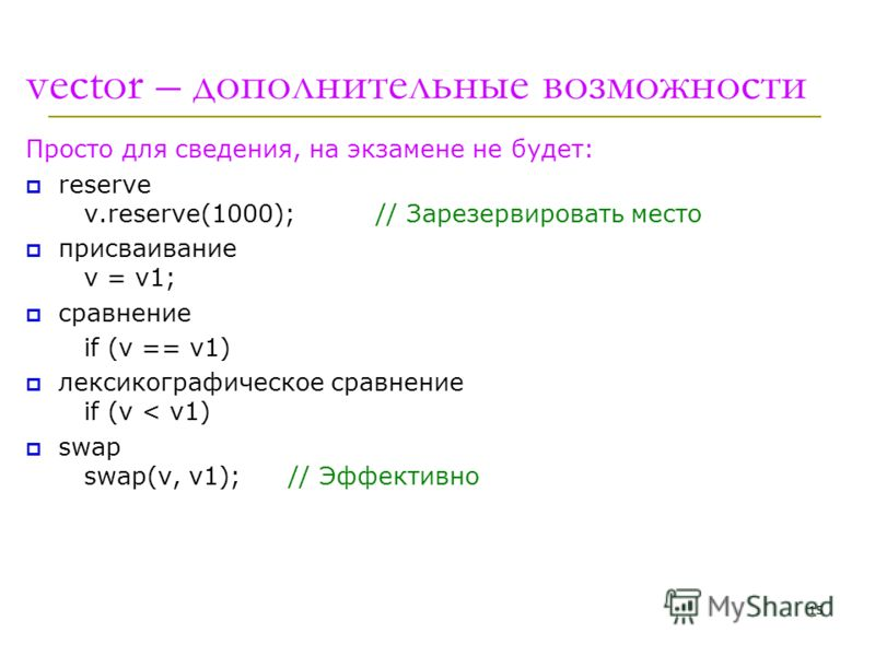 vector – дополнительные возможности Просто для сведения, на экзамене не будет: reserve v.reserve(1000);// Зарезервировать место присваивание v = v1; сравнение if (v == v1) лексикографическое сравнение if (v < v1) swap swap(v, v1); // Эффективно 15