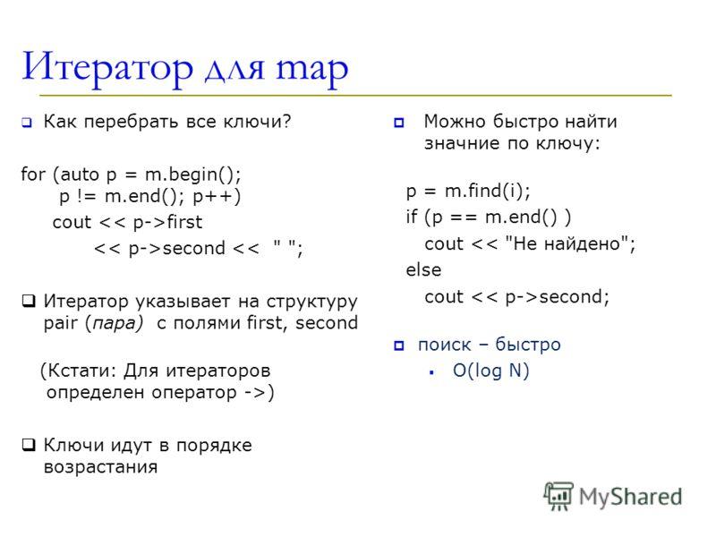 Итератор для map Как перебрать все ключи? for (auto p = m.begin(); p != m.end(); p++) cout first second ) Ключи идут в порядке возрастания Можно быстро найти значние по ключу: p = m.find(i); if (p == m.end() ) cout