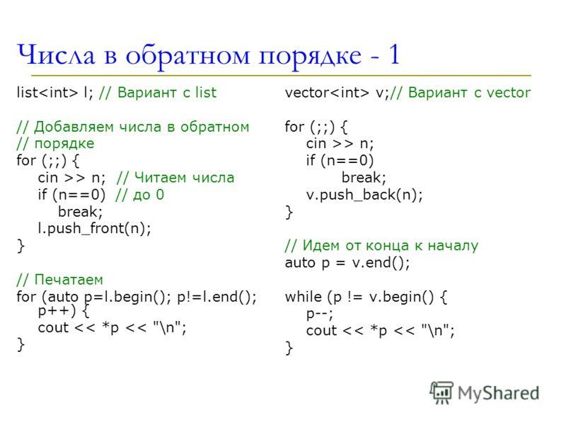 Числа в обратном порядке - 1 list l; // Вариант с list // Добавляем числа в обратном // порядке for (;;) { cin >> n; // Читаем числа if (n==0) // до 0 break; l.push_front(n); } // Печатаем for (auto p=l.begin(); p!=l.end(); p++) { cout  n; if (n==0)