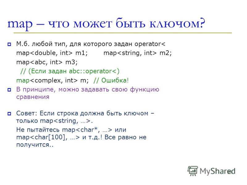 map – что может быть ключом? М.б. любой тип, для которого задан operator< map m1; map m2; map m3; // (Если задан abc::operator