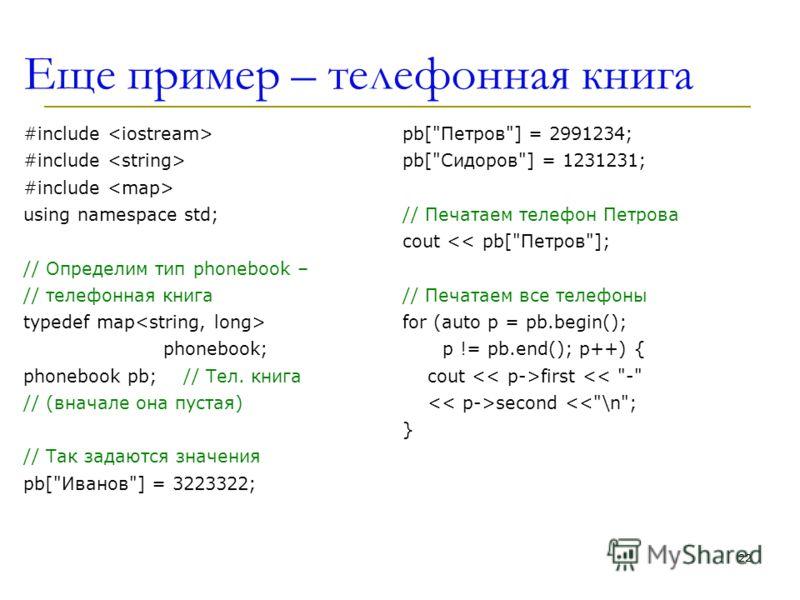 Еще пример – телефонная книга #include using namespace std; // Определим тип phonebook – // телефонная книга typedef map phonebook; phonebook pb;// Тел. книга // (вначале она пустая) // Так задаются значения pb[