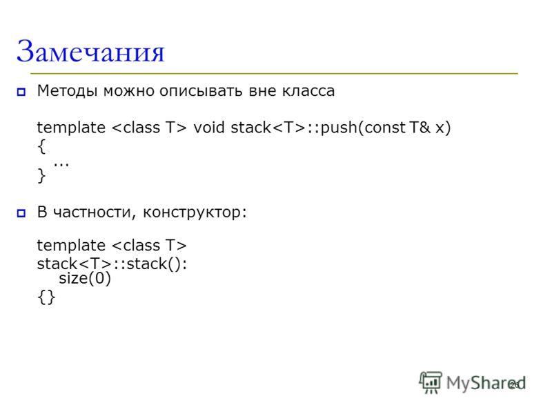 Замечания Методы можно описывать вне класса template void stack ::push(const T& x) {... } В частности, конструктор: template stack ::stack(): size(0) {} 26
