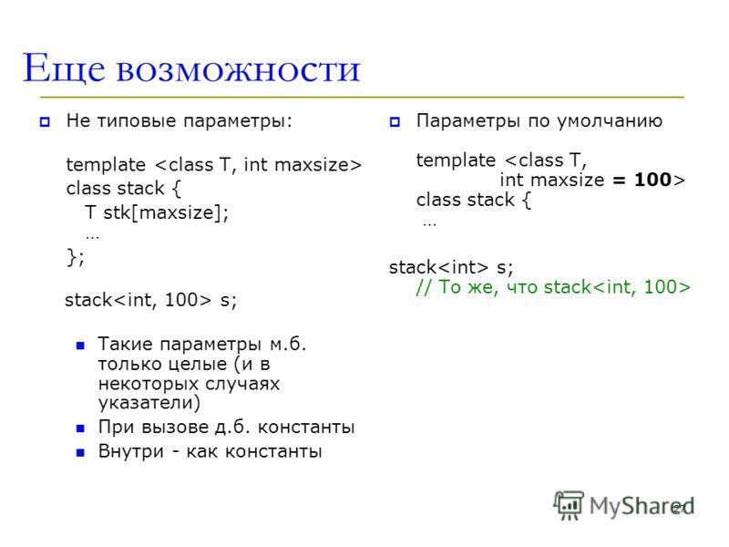 Еще возможности Не типовые параметры: template class stack { T stk[maxsize]; … }; stack s; Такие параметры м.б. только целые (и в некоторых случаях указатели) При вызове д.б. константы Внутри - как константы Параметры по умолчанию template class stac