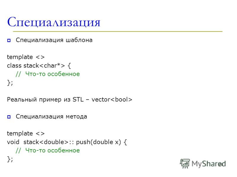 Специализация Специализация шаблона template  class stack { // Что-то особенное }; Реальный пример из STL – vector Специализация метода template  void stack :: push(double x) { // Что-то особенное }; 28