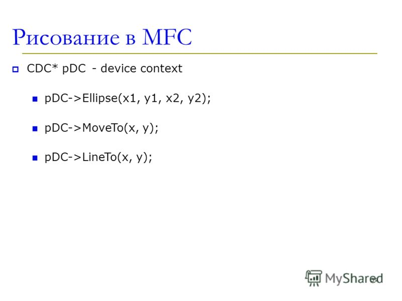Рисование в MFC CDC* pDC- device context pDC->Ellipse(x1, y1, x2, y2); pDC->MoveTo(x, y); pDC->LineTo(x, y); 39