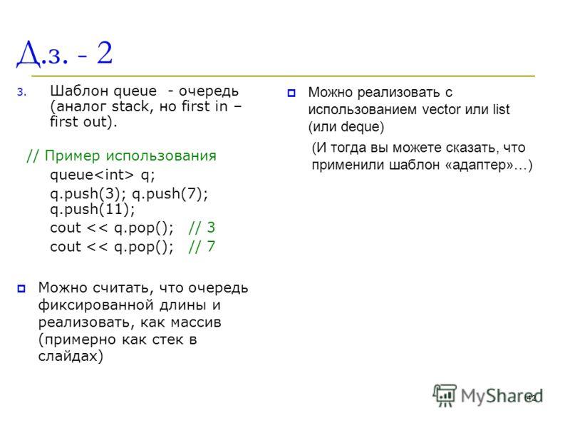 Д.з. - 2 3. Шаблон queue - очередь (аналог stack, но first in – first out). // Пример использования queue q; q.push(3); q.push(7); q.push(11); cout