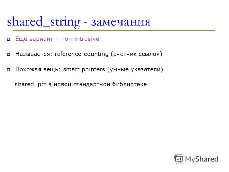 shared_string - замечания Еще вариант – non-intrusive Называется: reference counting (счетчик ссылок) Похожая вещь: smart pointers (умные указатели). shared_ptr в новой стандартной библиотеке 8