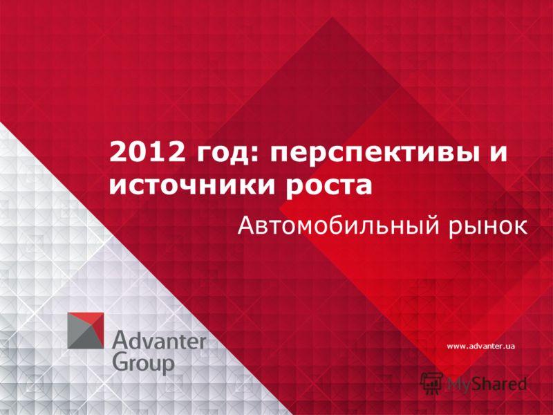 www.advanter.ua 2012 год: перспективы и источники роста Автомобильный рынок