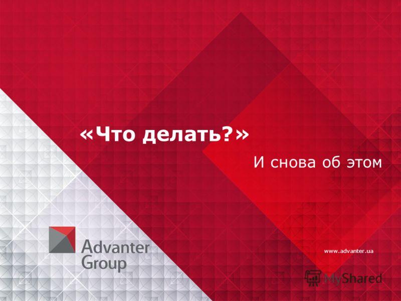 www.advanter.ua «Что делать?» И снова об этом