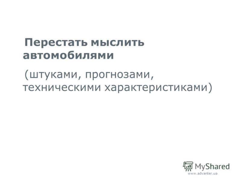 www.advanter.ua Перестать мыслить автомобилями (штуками, прогнозами, техническими характеристиками)