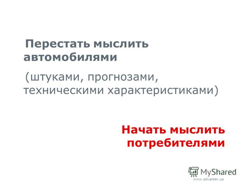 www.advanter.ua Перестать мыслить автомобилями (штуками, прогнозами, техническими характеристиками) Начать мыслить потребителями