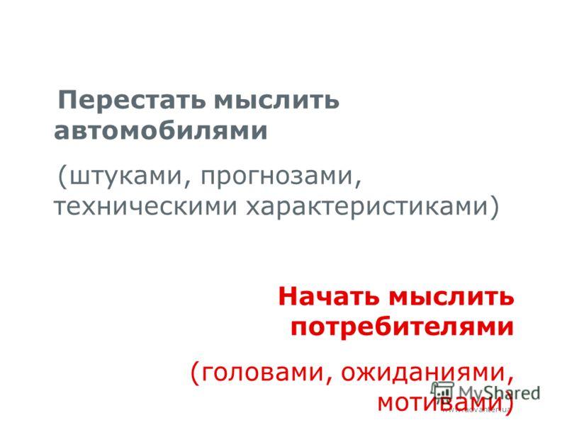 www.advanter.ua Перестать мыслить автомобилями (штуками, прогнозами, техническими характеристиками) Начать мыслить потребителями (головами, ожиданиями, мотивами)