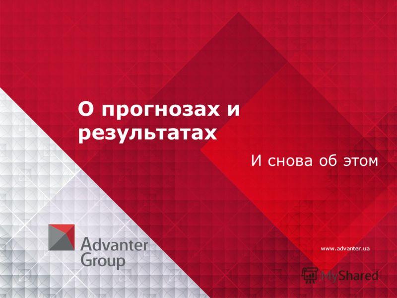 www.advanter.ua О прогнозах и результатах И снова об этом