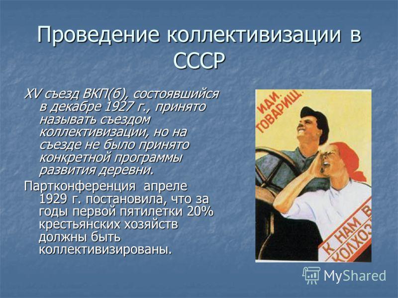 Проведение коллективизации в СССР XV съезд ВКП(б), состоявшийся в декабре 1927 г., принято называть съездом коллективизации, но на съезде не было принято конкретной программы развития деревни. Партконференция апреле 1929 г. постановила, что за годы п