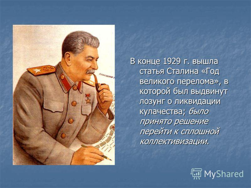 В конце 1929 г. вышла статья Сталина «Год великого перелома», в которой был выдвинут лозунг о ликвидации кулачества; было принято решение перейти к сплошной коллективизации.