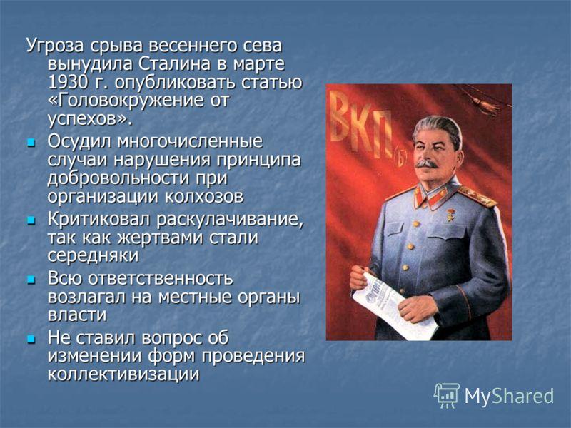 Угроза срыва весеннего сева вынудила Сталина в марте 1930 г. опубликовать статью «Головокружение от успехов». Осудил многочисленные случаи нарушения принципа добровольности при организации колхозов Осудил многочисленные случаи нарушения принципа добр