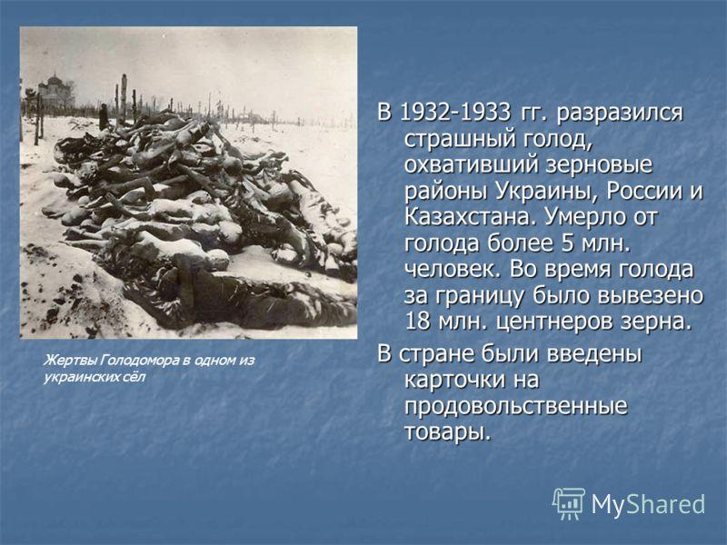 В 1932-1933 гг. разразился страшный голод, охвативший зерновые районы Украины, России и Казахстана. Умерло от голода более 5 млн. человек. Во время голода за границу было вывезено 18 млн. центнеров зерна. В стране были введены карточки на продовольст