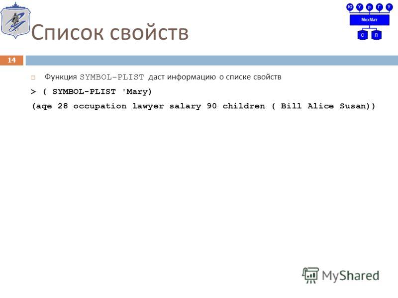 Список свойств Функция SYMBOL-PLIST даст информацию о списке свойств > ( SYMBOL-PLIST 'Mary) (aqe 28 occupation lawyer salary 90 children ( Bill Alice Susan)) 14