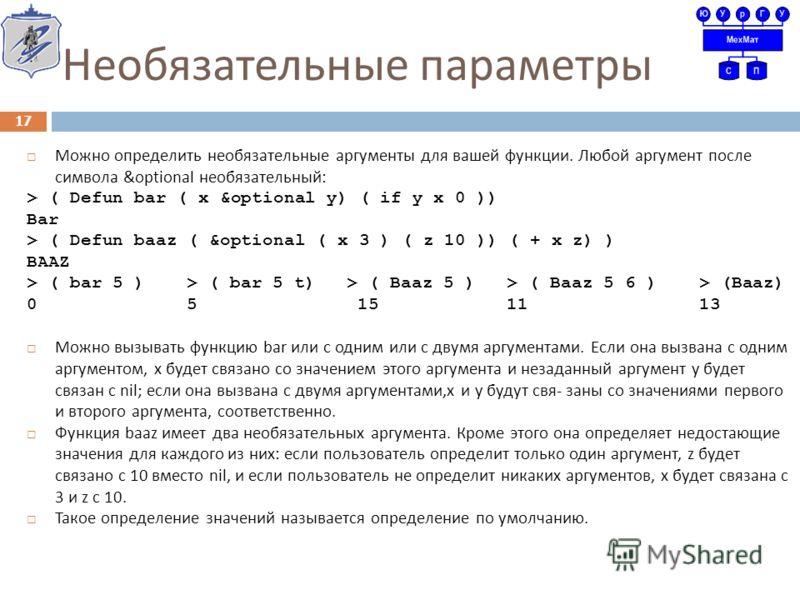 Необязательные параметры Можно определить необязательные аргументы для вашей функции. Любой аргумент после символа &optional необязательный : > ( Defun bar ( x &optional y) ( if y x 0 )) Bar > ( Defun baaz ( &optional ( x 3 ) ( z 10 )) ( + x z) ) BAA