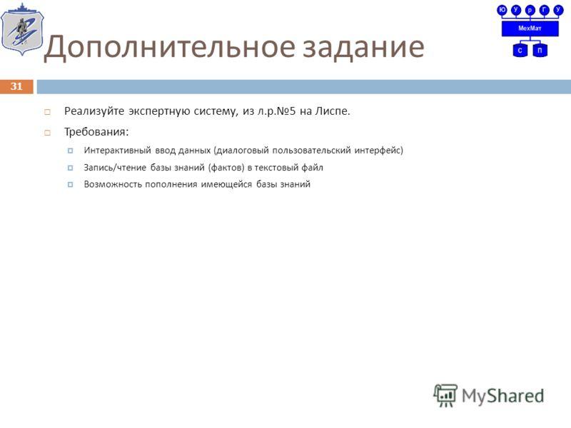 Дополнительное задание Реализуйте экспертную систему, из л. р. 5 на Лиспе. Требования : Интерактивный ввод данных ( диалоговый пользовательский интерфейс ) Запись / чтение базы знаний ( фактов ) в текстовый файл Возможность пополнения имеющейся базы