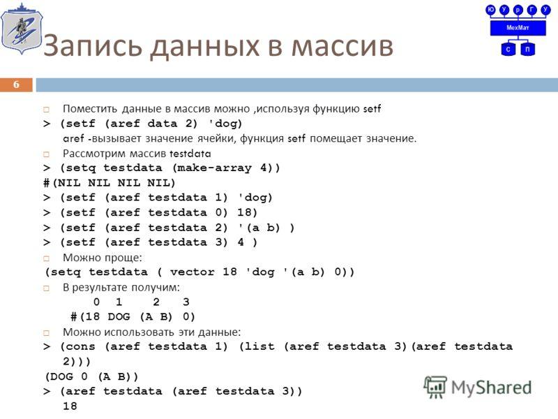 Запись данных в массив Поместить данные в массив можно, используя функцию setf > (setf (aref data 2) 'dog) aref - вызывает значение ячейки, функция setf помещает значение. Рассмотрим массив testdata > (setq testdata (make-array 4)) #(NIL NIL NIL NIL)