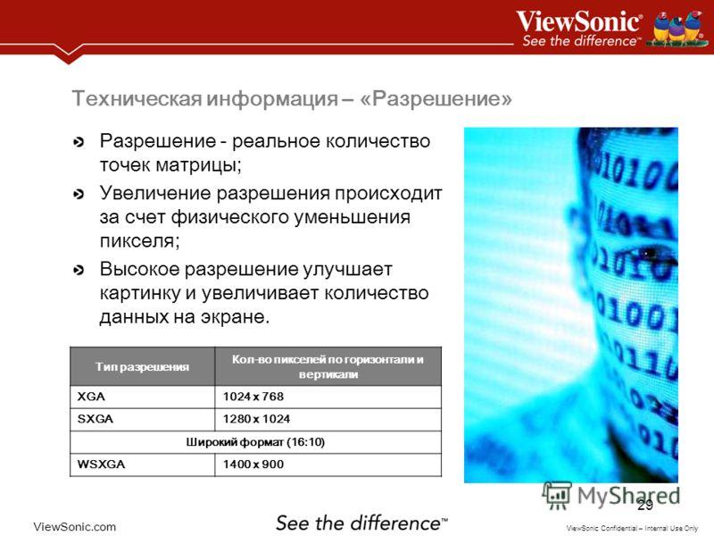 ViewSonic.com ViewSonic Confidential – Internal Use Only 29 Техническая информация – «Разрешение» Разрешение - реальное количество точек матрицы; Увеличение разрешения происходит за счет физического уменьшения пикселя; Высокое разрешение улучшает кар