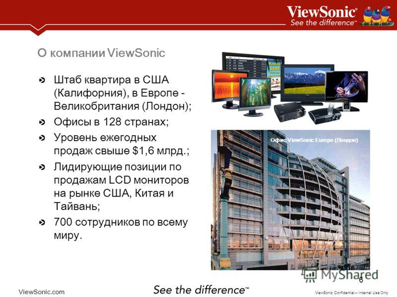 ViewSonic.com ViewSonic Confidential – Internal Use Only 6 О компании ViewSonic Штаб квартира в США (Калифорния), в Европе - Великобритания (Лондон); Офисы в 128 странах; Уровень ежегодных продаж свыше $1,6 млрд.; Лидирующие позиции по продажам LCD м