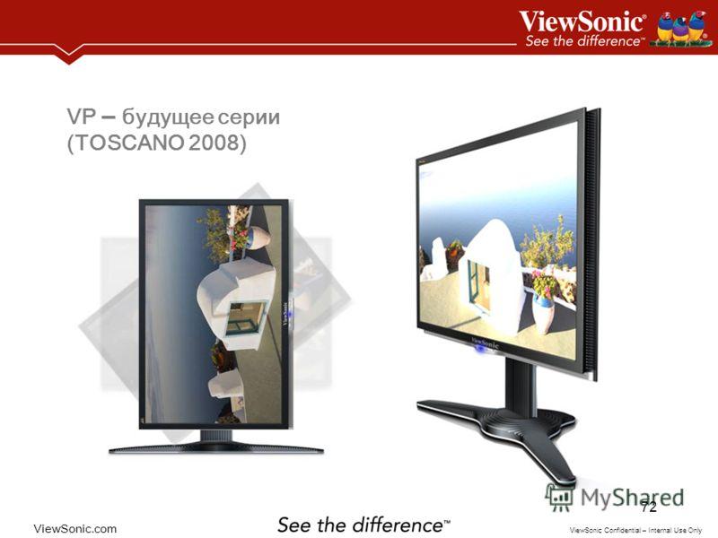 ViewSonic.com ViewSonic Confidential – Internal Use Only 72 VP – будущее серии (TOSCANO 2008)