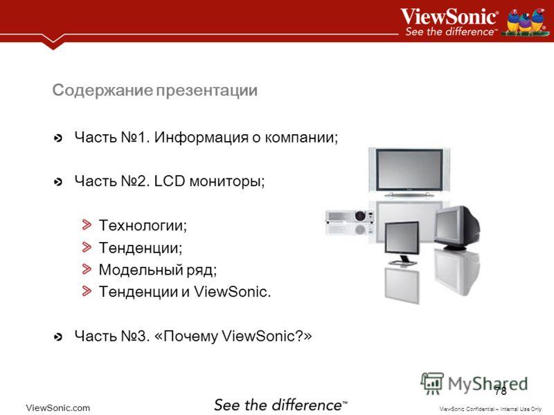 ViewSonic.com ViewSonic Confidential – Internal Use Only 78 Содержание презентации Часть 1. Информация о компании; Часть 2. LCD мониторы; Технологии; Тенденции; Модельный ряд; Тенденции и ViewSonic. Часть 3. « Почему ViewSonic? »