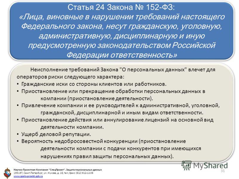 Статья 24 Закона 152-ФЗ: «Лица, виновные в нарушении требований настоящего Федерального закона, несут гражданскую, уголовную, административную, дисциплинарную и иную предусмотренную законодательством Российской Федерации ответственность» Статья 24 За