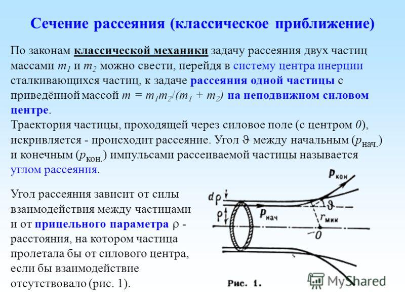 Сечение рассеяния (классическое приближение) По законам классической механики задачу рассеяния двух частиц массами m 1 и m 2 можно свести, перейдя в систему центра инерции сталкивающихся частиц, к задаче рассеяния одной частицы с приведённой массой m