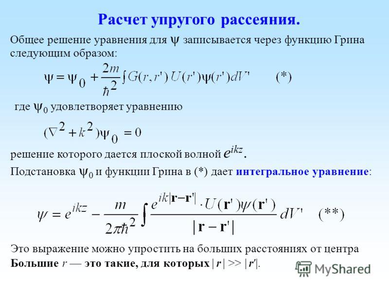 Расчет упругого рассеяния. Общее решение уравнения для записывается через функцию Грина следующим образом: где 0 удовлетворяет уравнению решение которого дается плоской волной e ikz. Подстановка 0 и функции Грина в (*) дает интегральное уравнение: Эт